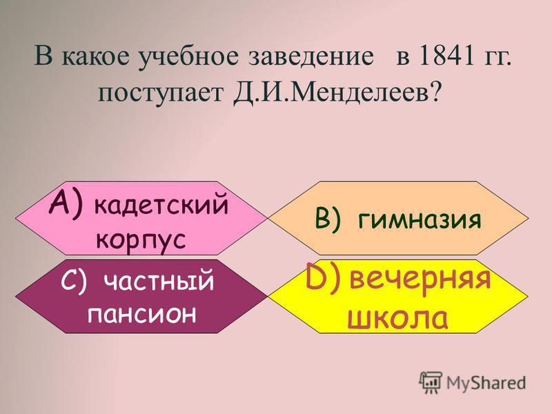 В какое учебное заведение в 1841 гг. поступает Д.И.Менделеев? В) гимназия С) частный пансион А) кадетский корпус D)вечерняя школа