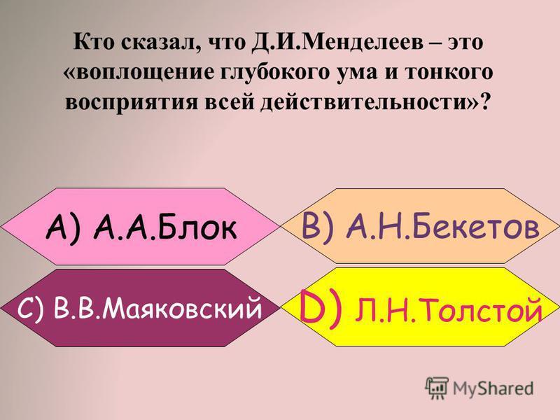 Кто сказал, что Д.И.Менделеев – это «воплощение глубокого ума и тонкого восприятия всей действительности»? B) А.Н.Бекетов A) А.А.Блок C) В.В.Маяковский D) Л.Н.Толстой