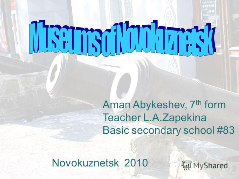 Aman Abykeshev, 7 th form Teacher L.A.Zapekina Basic secondary school #83 Novokuznetsk 2010