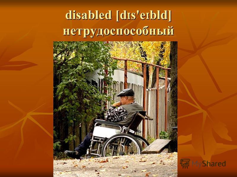disabled [d ɪ s'e ɪ bld] нетрудоспособный
