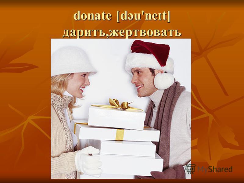 donate [dəu'ne ɪ t] дарить,жертвовать