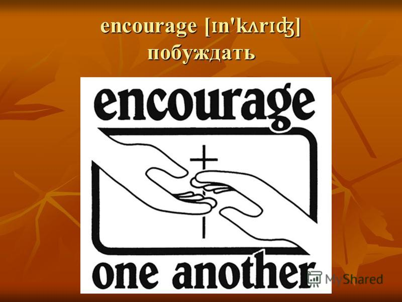 encourage [ ɪ n'k ʌ r ɪʤ ] побуждать