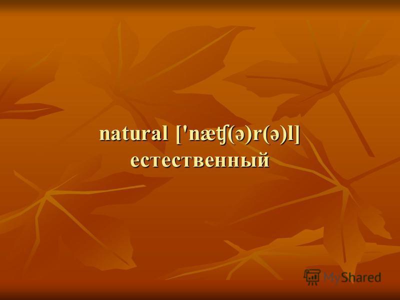 natural ['næ ʧ (ə)r(ə)l] естественный