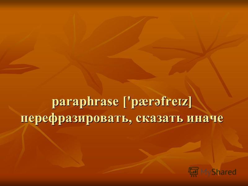 paraphrase ['pærəfre ɪ z] перефразировать, сказать иначе