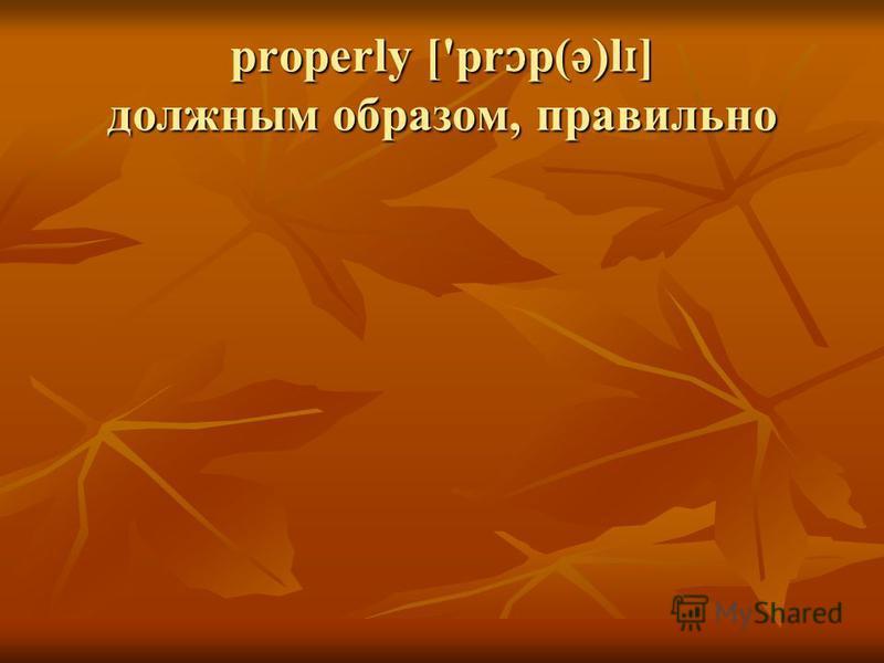 properly ['pr ɔ p(ə)l ɪ ] должным образом, правильно