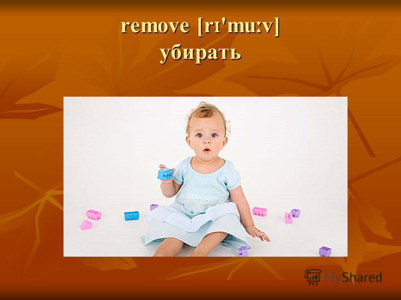 remove [r ɪ 'mu ː v] убирать