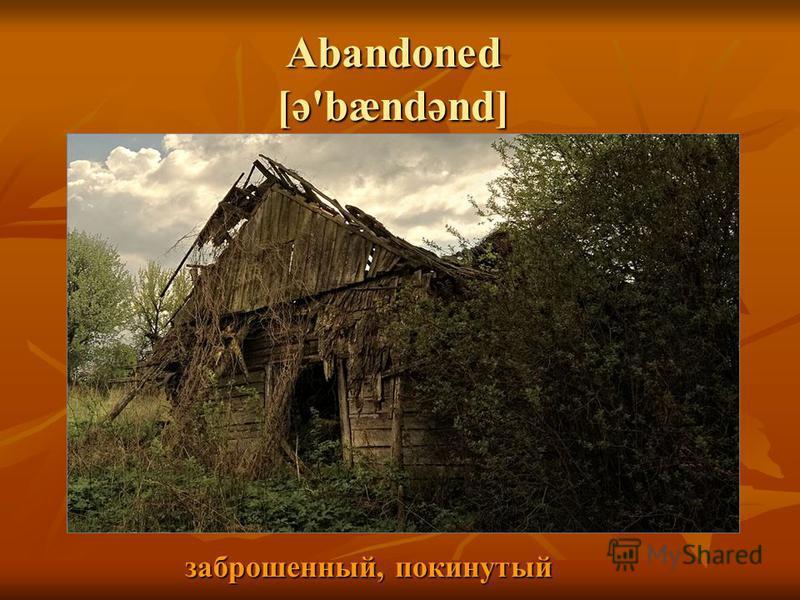 Abandoned [ə'bændənd] заброшенный, покинутый заброшенный, покинутый