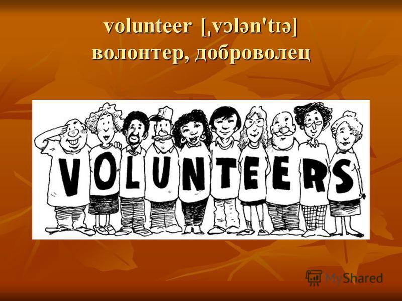 volunteer [ ˌ v ɔ lən't ɪ ə] волонтер, доброволец