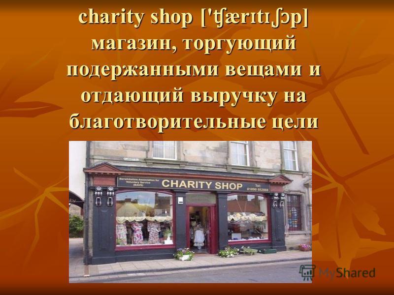 charity shop [' ʧ ær ɪ t ɪˌʃɔ p] магазин, торгующий подержанными вещами и отдающий выручку на благотворительные цели