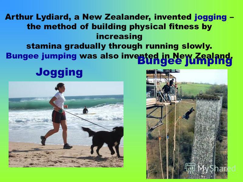 Arthur Lydiard, a New Zealander, invented jogging – the method of building physical fitness by increasing stamina gradually through running slowly. Bungee jumping was also invented in New Zealand. Jogging Bungee jumping
