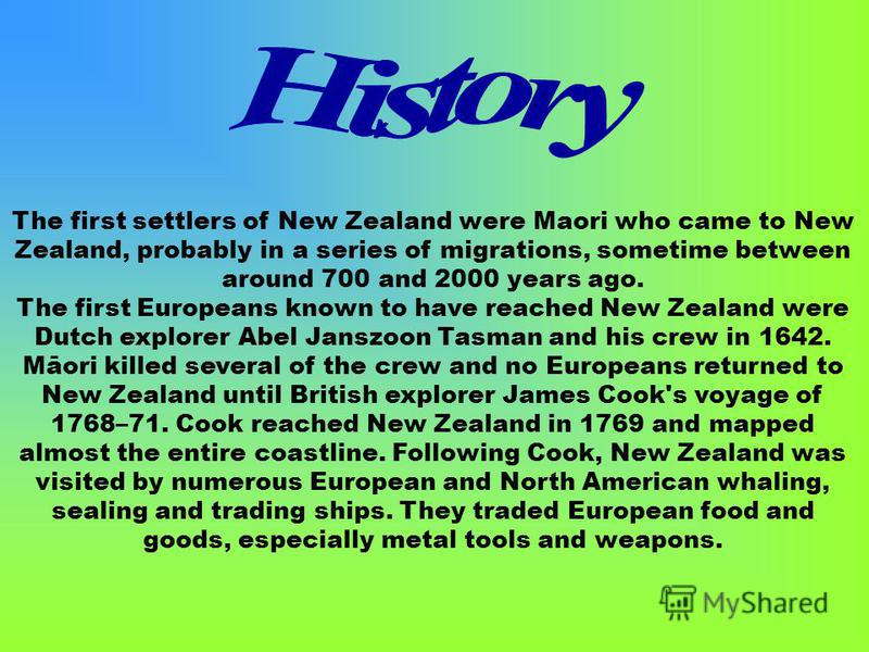 The first settlers of New Zealand were Maori who came to New Zealand, probably in a series of migrations, sometime between around 700 and 2000 years ago. The first Europeans known to have reached New Zealand were Dutch explorer Abel Janszoon Tasman a
