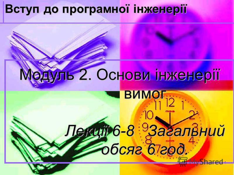 1 Модуль 2. Основи інженерії вимог Лекції 6-8 Загальний обсяг 6 год. Вступ до програмної інженерії