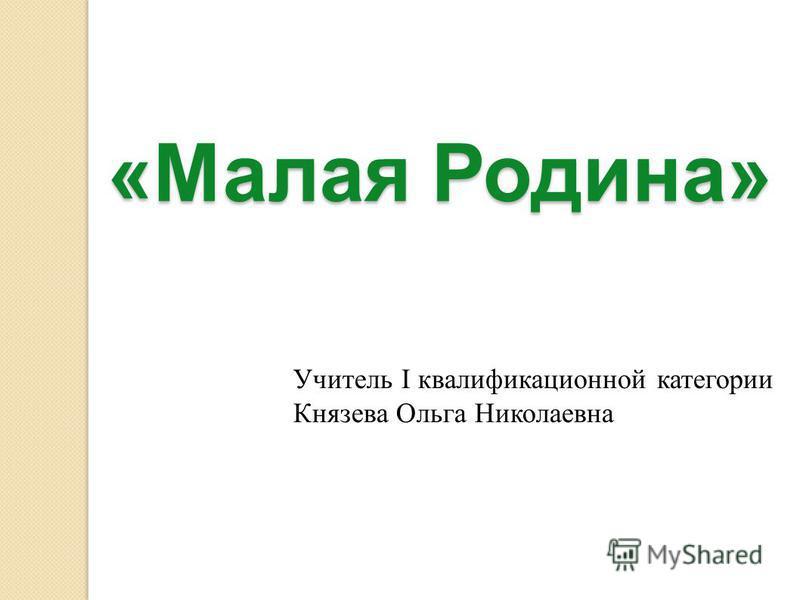 «Малая Родина» Учитель I квалификационной категории Князева Ольга Николаевна