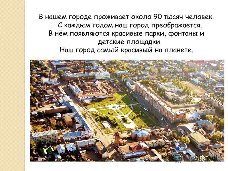 В нашем городе проживает около 90 тысяч человек. С каждым годом наш город преображается. В нём появляются красивые парки, фонтаны и детские площадки. Наш город самый красивый на планете.
