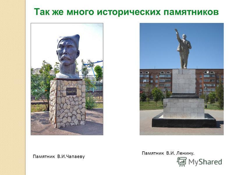 Так же много исторических памятников Памятник В.И.Чапаеву Памятник В.И. Ленину.