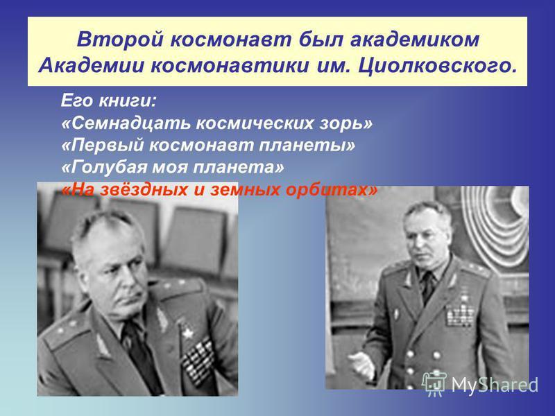 Второй космонавт был академиком Академии космонавтики им. Циолковского. Его книги: «Семнадцать космических зорь» «Первый космонавт планеты» «Голубая моя планета» «На звёздных и земных орбитах»