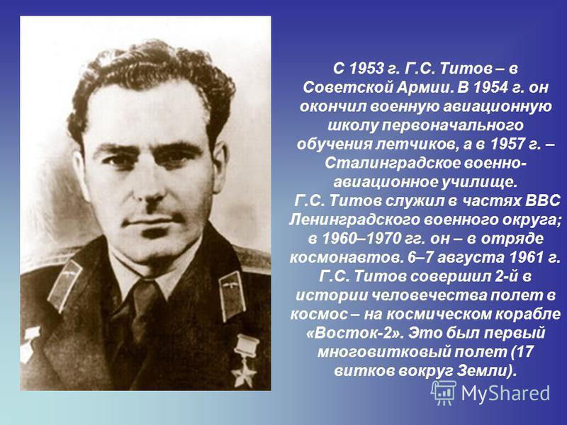 С 1953 г. Г.С. Титов – в Советской Армии. В 1954 г. он окончил военную авиационную школу первоначального обучения летчиков, а в 1957 г. – Сталинградское военно- авиационное училище. Г.С. Титов служил в частях ВВС Ленинградского военного округа; в 196