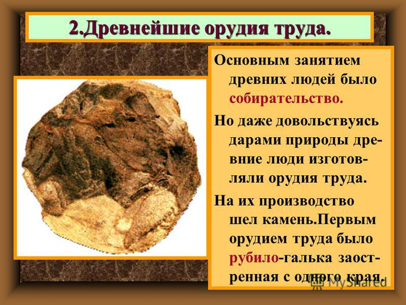 2. Древнейшие орудия труда. Основным занятием древних людей было собирательство. Но даже довольствуясь дарами природы древние люди изготовляли орудия труда. На их производство шел камень.Первым орудием труда было рубило-галька заостренная с одного кр