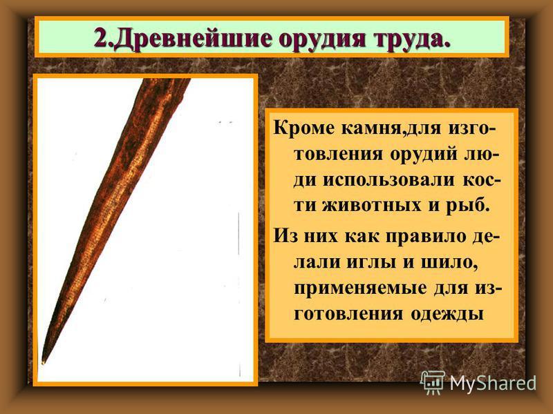 Кроме камня,для изготовления орудий люди использовали кости животных и рыб. Из них как правило де- лали иглы и шило, применяемые для изготовления одежды 2. Древнейшие орудия труда.