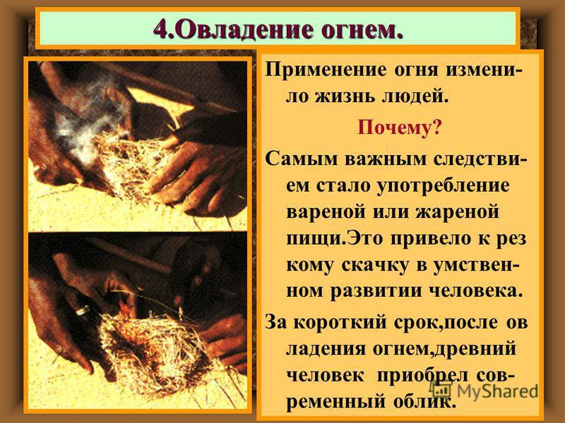 Применение огня изменило жизнь людей. Почему? Самым важным следствием стало употребление вареной или жареной пищи.Это привело к рез кому скачку в умствен- ном развитии человека. За короткий срок,после овладения огнем,древний человек приобрел сов- рем