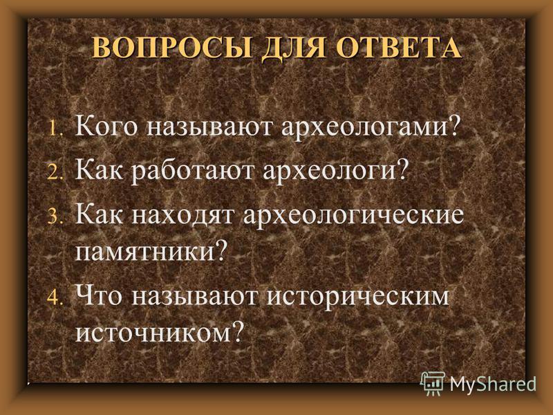 ВОПРОСЫ ДЛЯ ОТВЕТА 1. Кого называют археологами? 2. Как работают археологи? 3. Как находят археологические памятники? 4. Что называют историческим источником?