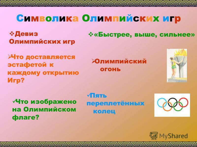 Символика Олимпийских игр Девиз Олимпийских игр Что доставляется эстафетой к каждому открытию Игр? Что изображено на Олимпийском флаге? «Быстрее, выше, сильнее» Олимпийский огонь Пять переплетённых колец