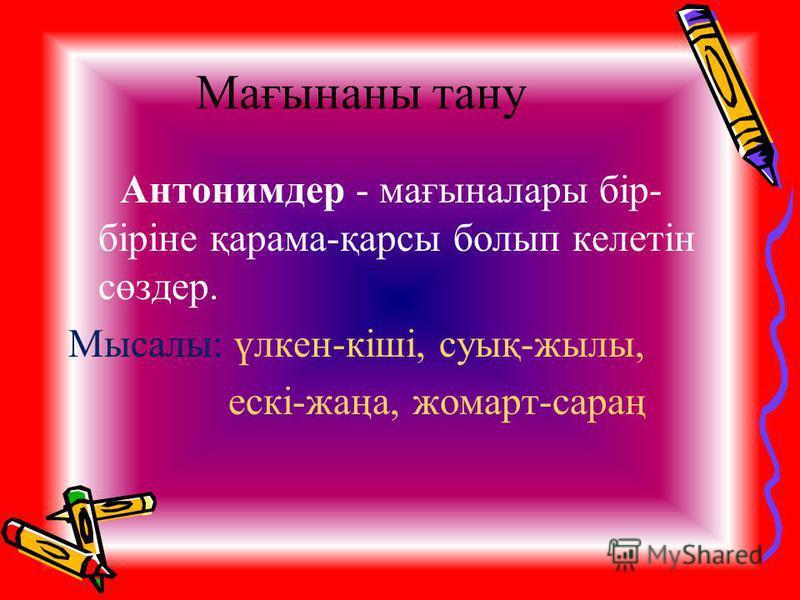 Мағынаны тану Антонимдер - мағыналары бір- біріне қарама-қарсы болып келетін сөздер. Мысалы: үлкен-кіші, суық-жылы, ескі-жаңа, жомарт-сараң