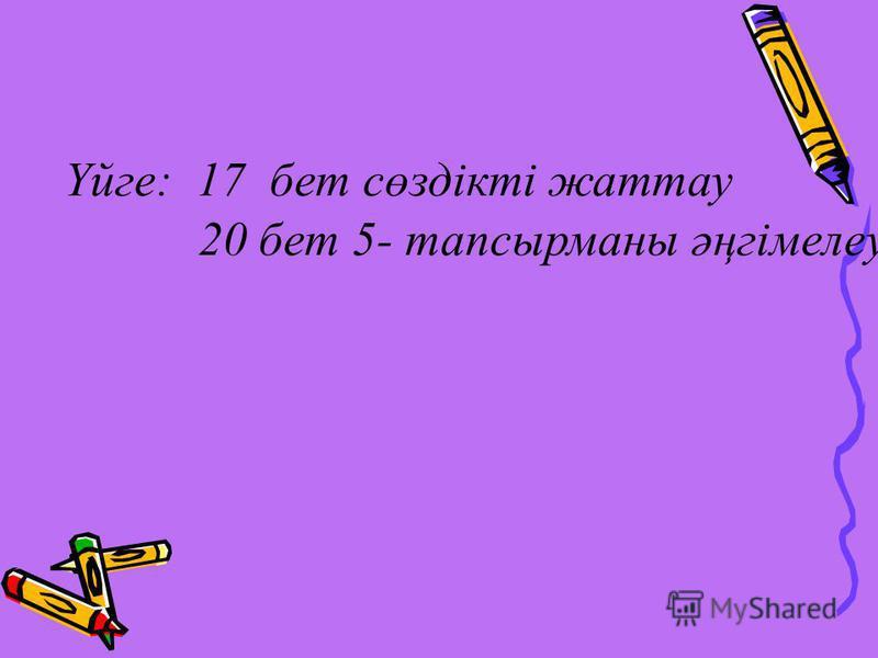 Үйге: 17 бет сөздікті жаттау 20 бет 5- тапсырманы әңгімелеу