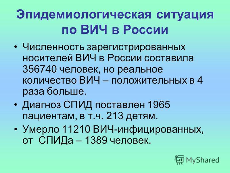 Эпидемиологическая ситуация по ВИЧ в России Численность зарегистрированных носителей ВИЧ в России составила 356740 человек, но реальное количество ВИЧ – положительных в 4 раза больше. Диагноз СПИД поставлен 1965 пациентам, в т.ч. 213 детям. Умерло 11