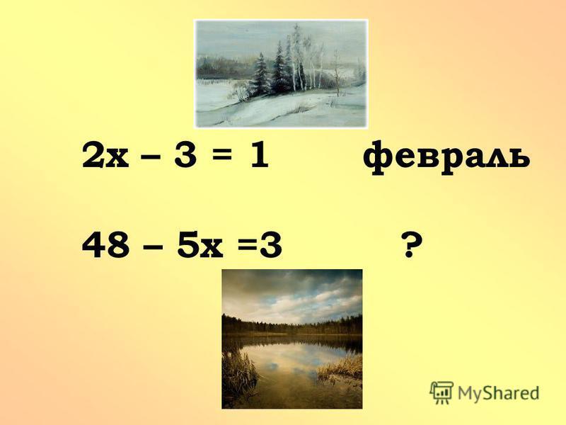 2 х – 3 = 1 февраль 48 – 5 х =3 ?