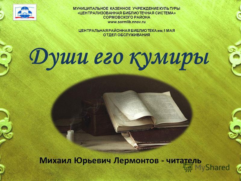 МУНИЦИПАЛЬНОЕ КАЗЕННОЕ УЧРЕЖДЕНИЕ КУЛЬТУРЫ «ЦЕНТРАЛИЗОВАННАЯ БИБЛИОТЕЧНАЯ СИСТЕМА» СОРМОВСКОГО РАЙОНА www.sormlib.nnov.ru ЦЕНТРАЛЬНАЯ РАЙОННАЯ БИБЛИОТЕКА им.1 МАЯ ОТДЕЛ ОБСЛУЖИВАНИЯ Души его кумиры Михаил Юрьевич Лермонтов - читатель