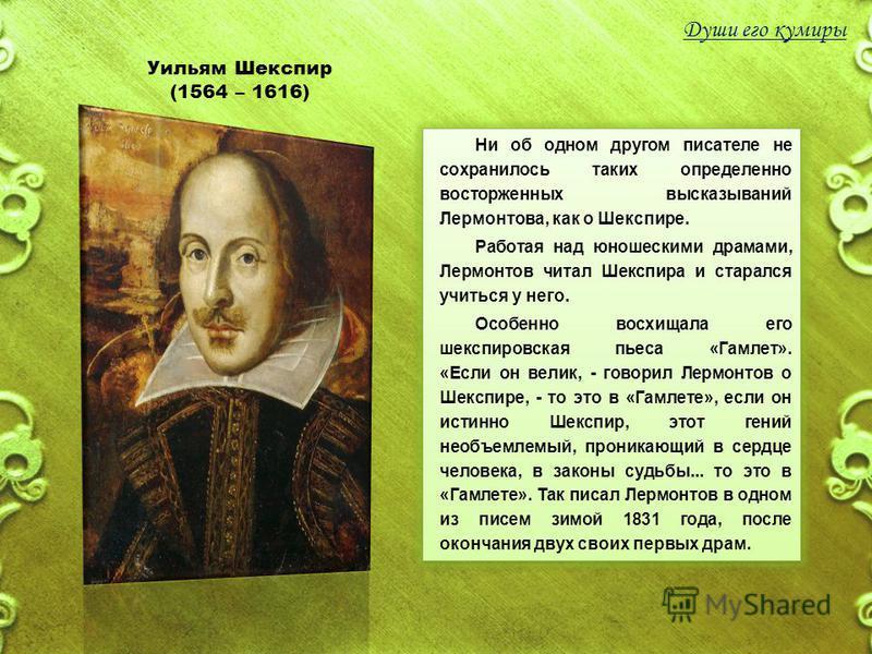 Уильям Шекспир (1564 – 1616) Ни об одном другом писателе не сохранилось таких определенно восторженных высказываний Лермонтова, как о Шекспире. Работая над юношескими драмами, Лермонтов читал Шекспира и старался учиться у него. Особенно восхищала его