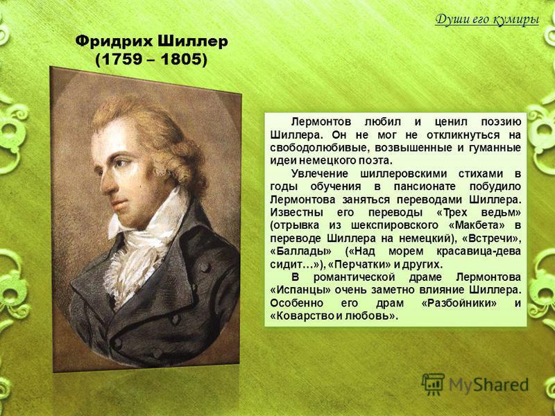 Фридрих Шиллер (1759 – 1805) Лермонтов любил и ценил поэзию Шиллера. Он не мог не откликнуться на свободолюбивые, возвышенные и гуманные идеи немецкого поэта. Увлечение шиллеровскими стихами в годы обучения в пансионате побудило Лермонтова заняться п