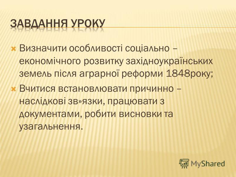 Визначити особливості соціально – економічного розвитку західноукраїнських земель після аграрної реформи 1848року; Вчитися встановлювати причинно – наслідкові зв»язки, працювати з документами, робити висновки та узагальнення.