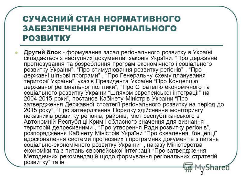 3 СУЧАСНИЙ СТАН НОРМАТИВНОГО ЗАБЕЗПЕЧЕННЯ РЕГІОНАЛЬНОГО РОЗВИТКУ Другий блок - формування засад регіонального розвитку в Україні складається з наступних документів: законів України: Про державне прогнозування та розроблення програм економічного і соц