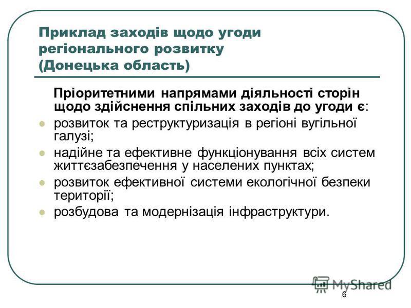 6 Приклад заходів щодо угоди регіонального розвитку (Донецька область) Пріоритетними напрямами діяльності сторін щодо здійснення спільних заходів до угоди є: розвиток та реструктуризація в регіоні вугільної галузі; надійне та ефективне функціонування