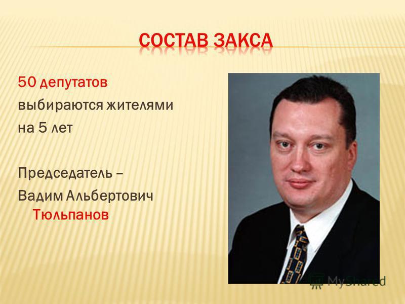 50 депутатов выбираются жителями на 5 лет Председатель – Вадим Альбертович Тюльпанов