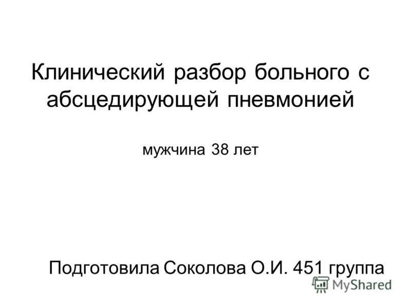 Клинический разбор больного с абсцедирующей пневмонией мужчина 38 лет Подготовила Соколова О.И. 451 группа