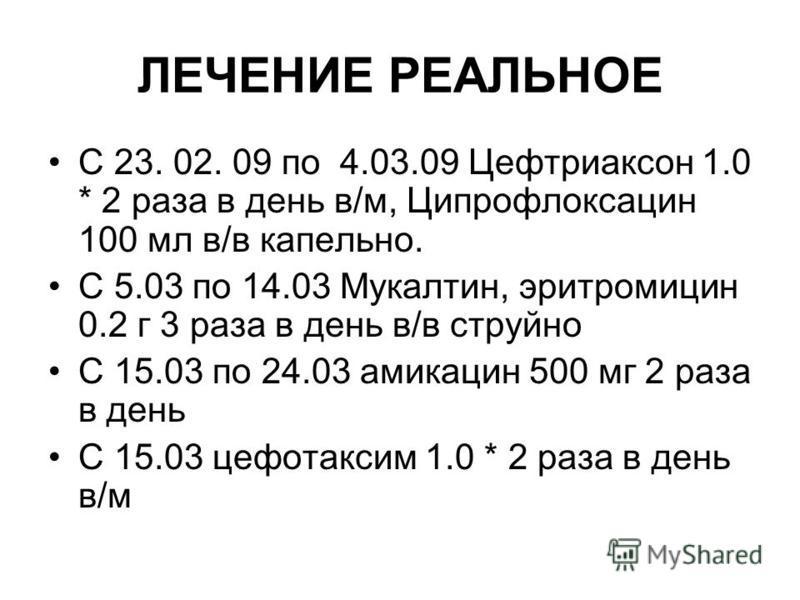 ЛЕЧЕНИЕ РЕАЛЬНОЕ С 23. 02. 09 по 4.03.09 Цефтриаксон 1.0 * 2 раза в день в/м, Ципрофлоксацин 100 мл в/в капельно. С 5.03 по 14.03 Мукалтин, эритромицин 0.2 г 3 раза в день в/в струйно С 15.03 по 24.03 амикацин 500 мг 2 раза в день С 15.03 цефотаксим