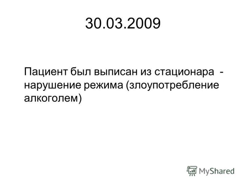 30.03.2009 Пациент был выписан из стационара - нарушение режима (злоупотребление алкоголем)