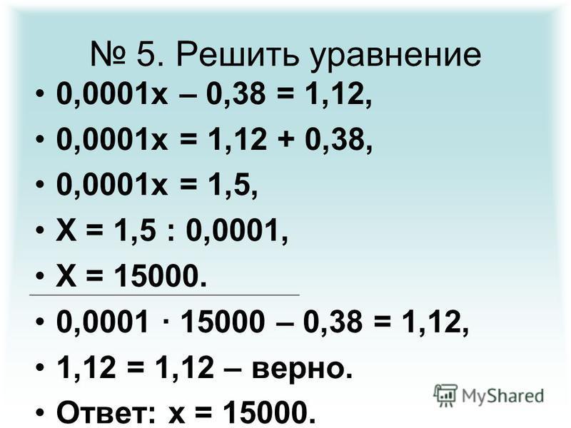5. Решить уравнение 0,0001 х – 0,38 = 1,12, 0,0001 х = 1,12 + 0,38, 0,0001 х = 1,5, Х = 1,5 : 0,0001, Х = 15000. 0,0001 · 15000 – 0,38 = 1,12, 1,12 = 1,12 – верно. Ответ: х = 15000.