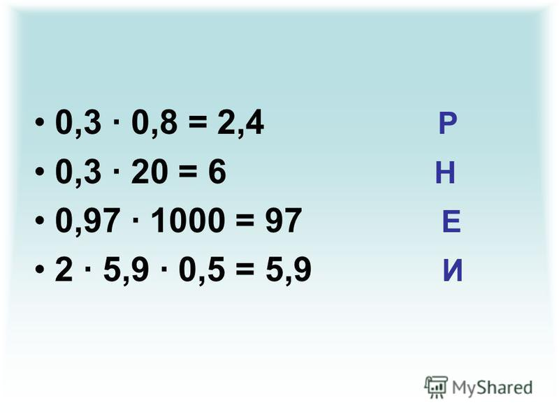 0,3 · 0,8 = 2,4 Р 0,3 · 20 = 6 Н 0,97 · 1000 = 97 Е 2 · 5,9 · 0,5 = 5,9 И
