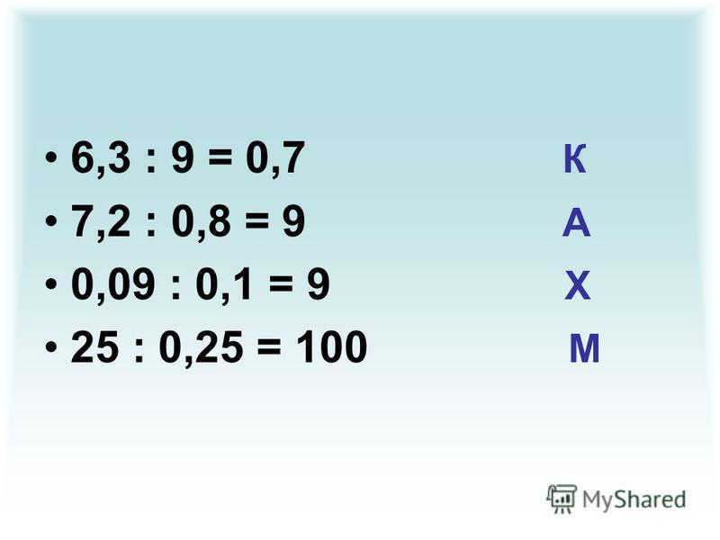6,3 : 9 = 0,7 К 7,2 : 0,8 = 9 А 0,09 : 0,1 = 9 Х 25 : 0,25 = 100 М