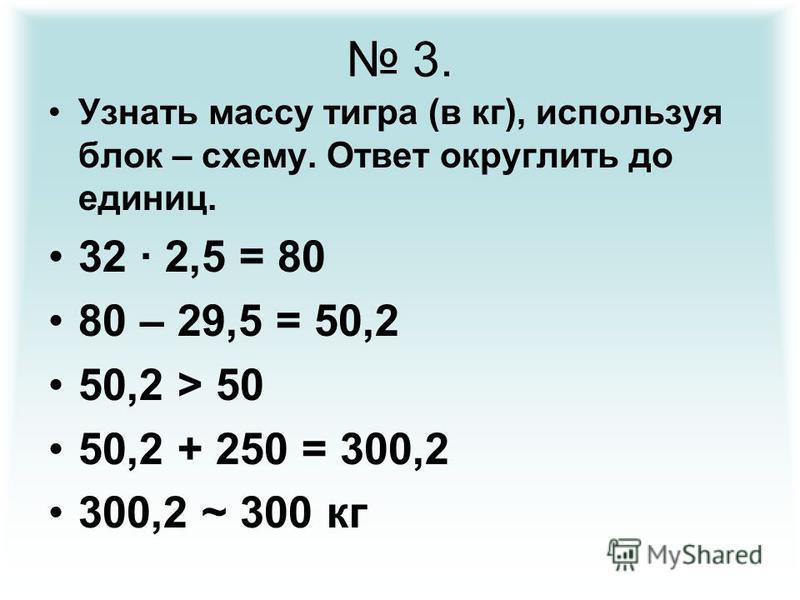 3. Узнать массу тигра (в кг), используя блок – схему. Ответ округлить до единиц. 32 · 2,5 = 80 80 – 29,5 = 50,2 50,2 > 50 50,2 + 250 = 300,2 300,2 ~ 300 кг