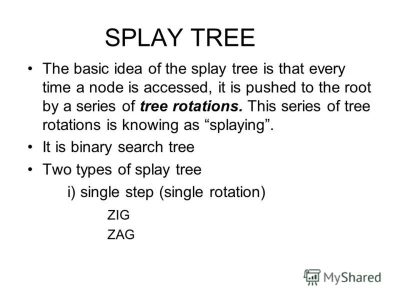 SPLAY TREE The basic idea of the splay tree is that every time a node is accessed, it is pushed to the root by a series of tree rotations. This series of tree rotations is knowing as splaying. It is binary search tree Two types of splay tree i) singl