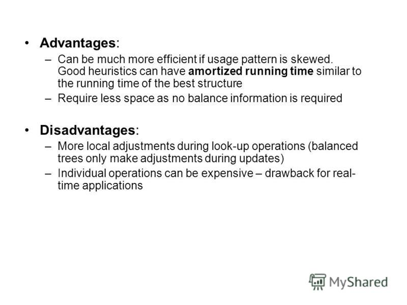 Advantages: –Can be much more efficient if usage pattern is skewed. Good heuristics can have amortized running time similar to the running time of the best structure –Require less space as no balance information is required Disadvantages: –More local