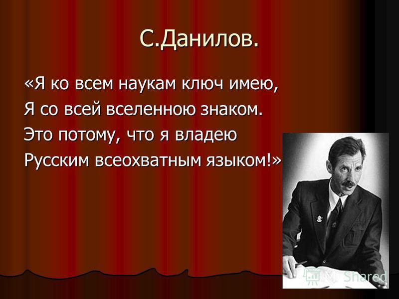 С.Данилов. «Я ко всем наукам ключ имею, Я со всей вселенною знаком. Это потому, что я владею Русским всеохватным языком!»