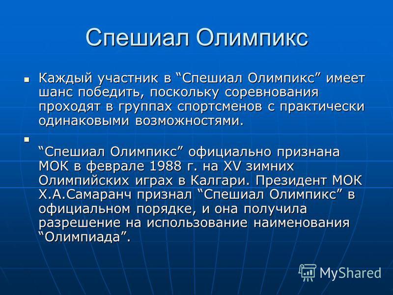 Спешиал Олимпикс Каждый участник в Спешиал Олимпикс имеет шанс победить, поскольку соревнования проходят в группах спортсменов с практически одинаковыми возможностями. Каждый участник в Спешиал Олимпикс имеет шанс победить, поскольку соревнования про