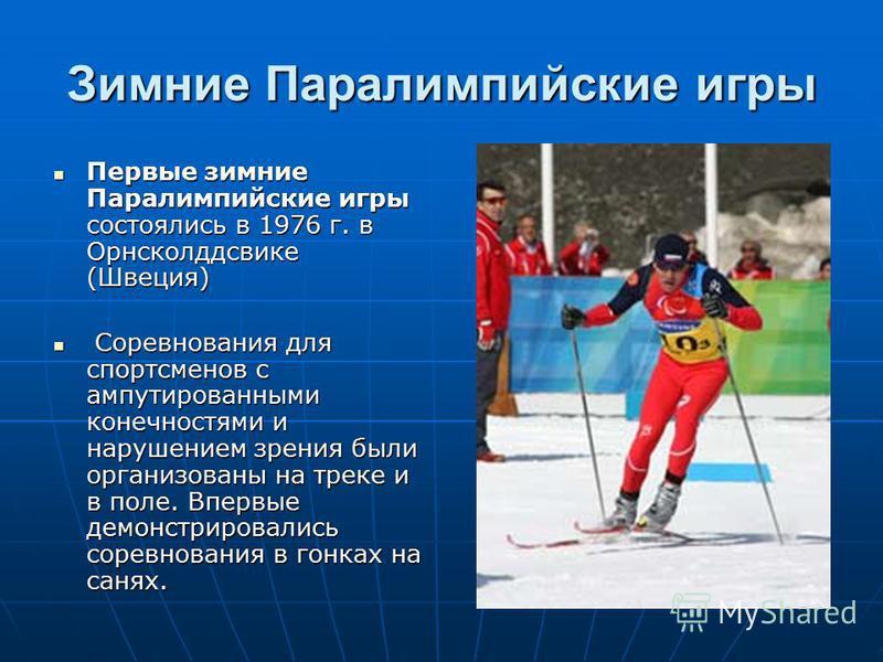 Зимние Паралимпийские игры Первые зимние Паралимпийские игры состоялись в 1976 г. в Орнсколддсвике (Швеция) Первые зимние Паралимпийские игры состоялись в 1976 г. в Орнсколддсвике (Швеция) Соревнования для спортсменов с ампутированными конечностями и
