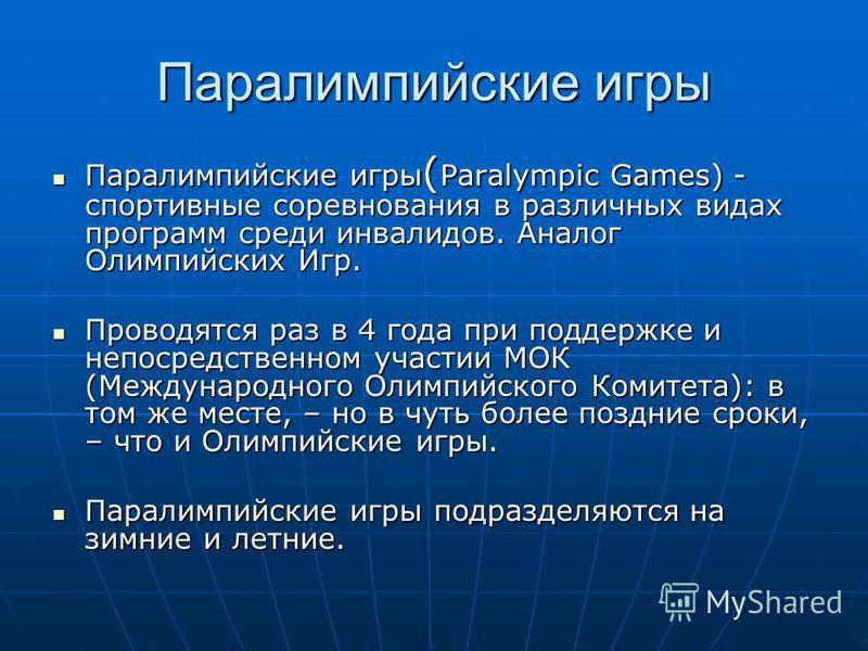 Паралимпийские игры Паралимпийские игры ( Paralympic Games) - спортивные соревнования в различных видах программ среди инвалидов. Аналог Олимпийских Игр. Паралимпийские игры ( Paralympic Games) - спортивные соревнования в различных видах программ сре